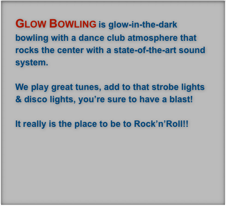 Glow Bowling is glow-in-the-dark bowling with a dance club atmosphere that rocks the center with a state-of-the-art sound system.  
